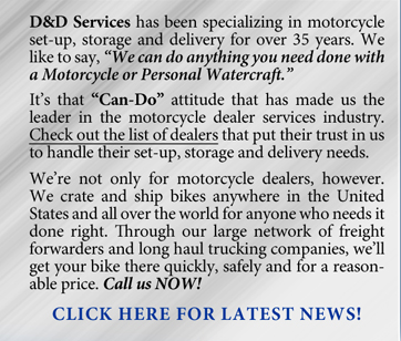 "D&D Services has been specializing in motorcycle set-up, storage and delivery for over 35 years. We like to say, ""We can do anything you need done with a Motorcycle or Personal Watercraft. It's that ""Can-Do"" attitude that has made us the leader in the motorcycle dealer services industry. Check out the list of dealers that put their trust in us to handle their set-up, storage and delivery needs. We're not only for motorcycle dealers, however. We crate and ship bikes anywhere in the United States and all over the world for anyone who needs it done right. Through our large network of freight forwarders and long haul trucking companies, we'll get your bike there quickly, safely and for a  reasonable price. Call us NOW!"